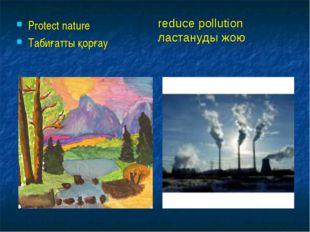 Protect nature Табиғатты қорғау reduce pollution ластануды жою