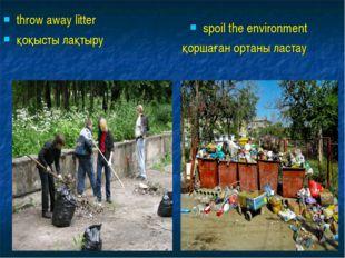 throw away litter қоқысты лақтыру spoil the environment қоршаған ортаны ластау