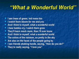 """What a Wonderful World"" I see trees of green, red roses too I watch them blo"