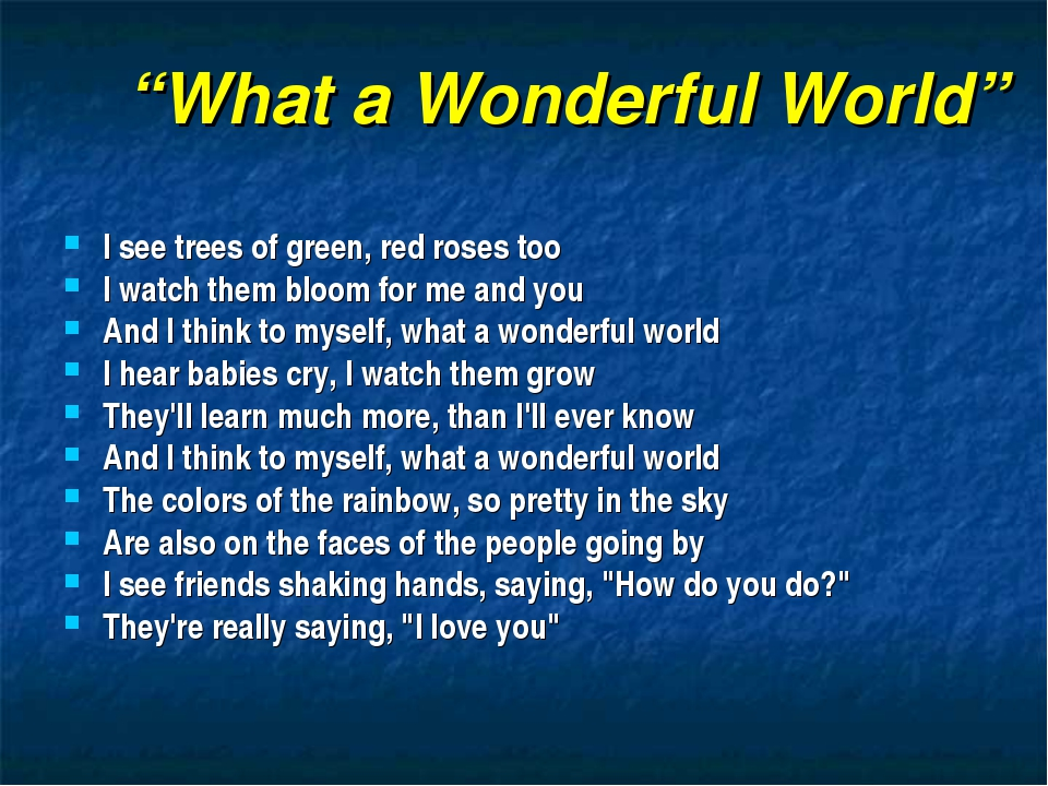 """What a Wonderful World"" I see trees of green, red roses too I watch them blo..."
