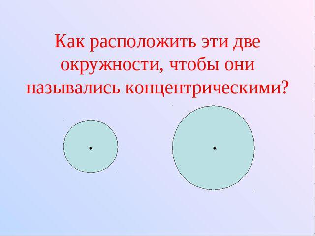 Как расположить эти две окружности, чтобы они назывались концентрическими?