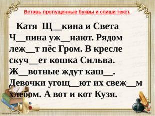 Вставь пропущенные буквы и спиши текст. Катя Щ__кина и Света Ч__пина уж__нают