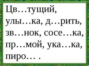 Цв…тущий, улы…ка, д…рить, зв…нок, сосе…ка, пр…мой, ука…ка, пиро… .
