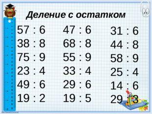 Деление с остатком 57 : 6 38 : 8 75 : 9 23 : 4 49 : 6 19 : 2 47 : 6 68 : 8 55