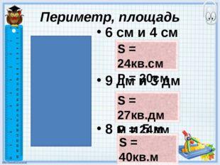 Периметр, площадь 6 см и 4 см 9 дм и 3 дм 8 м и 5 м