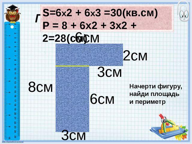 Периметр, площадь 6см 8см 3см 2см Начерти фигуру, найди площадь и периметр 3с...