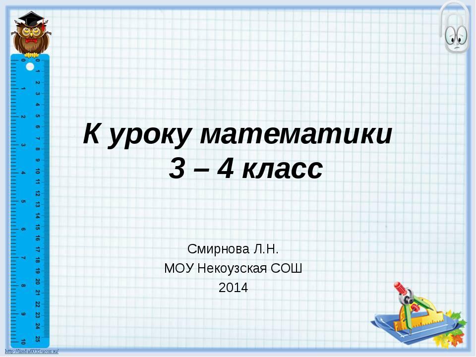 К уроку математики 3 – 4 класс Смирнова Л.Н. МОУ Некоузская СОШ 2014