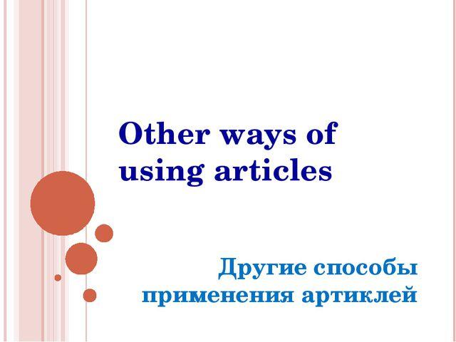 Other ways of using articles Другие способы применения артиклей