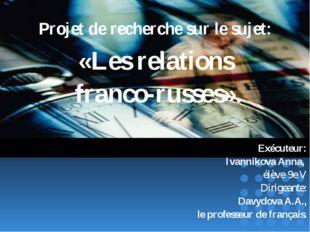 Projet de recherche sur le sujet: «Les relations franco-russes». Exécuteur: I