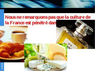Nous ne remarquons pas que la culture de la France est pénétré dans notre vie