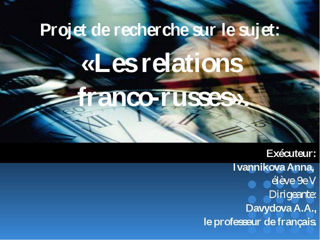 Projet de recherche sur le sujet: «Les relations franco-russes». Exécuteur: I...