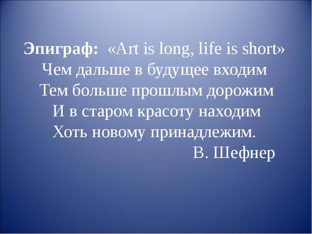 Эпиграф:  «Art is long, life is short»  Чем дальше в будущее входим  Тем боль...