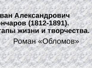 Иван Александрович Гончаров (1812-1891). Этапы жизни и творчества. Роман «Об