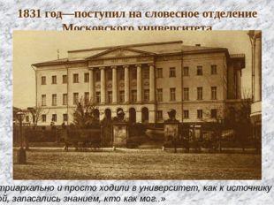 1831 год—поступил на словесное отделение Московского университета «патриархал