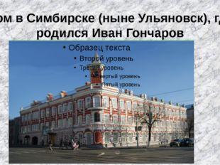 Дом в Симбирске (ныне Ульяновск), где родился Иван Гончаров