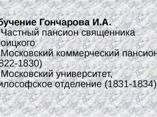 Обучение Гончарова И.А. 1. Частный пансион священника Троицкого 2. Московский