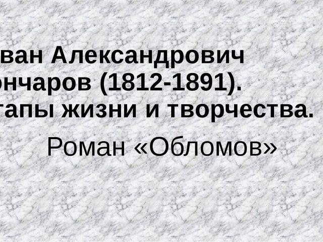 Иван Александрович Гончаров (1812-1891). Этапы жизни и творчества. Роман «Об...