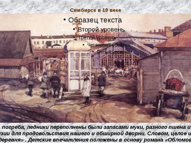 Симбирск в 19 веке «Амбары, погреба, ледники переполнены были запасами муки,...