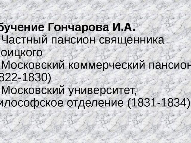 Обучение Гончарова И.А. 1. Частный пансион священника Троицкого 2. Московский...