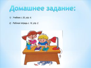 Учебник с. 33, упр. 4; Рабочая тетрадь с. 16, упр. 2.