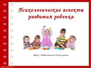 Психологические аспекты развития ребенка Автор : Львова Наталья Владимировна,