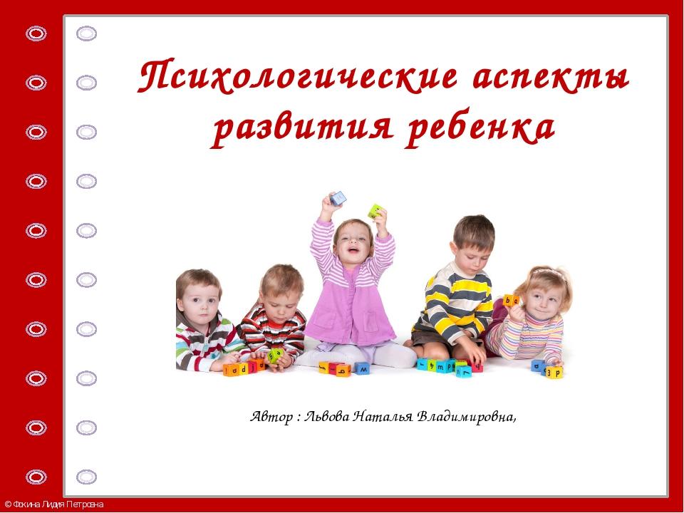 Психологические аспекты развития ребенка Автор : Львова Наталья Владимировна,...