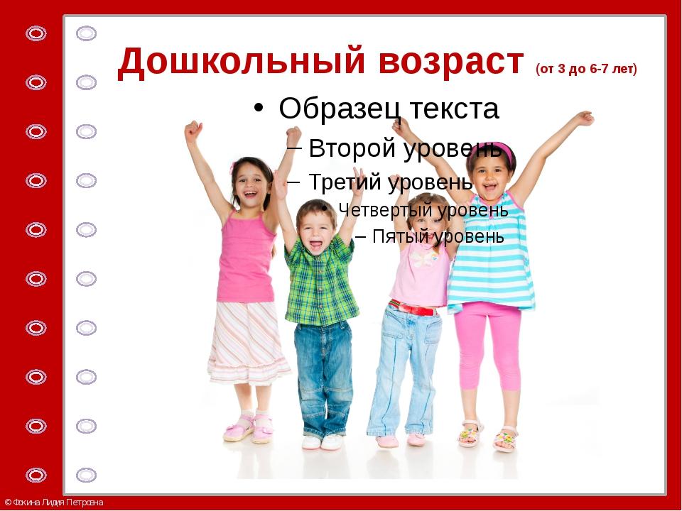 Дошкольный возраст (от 3 до 6-7 лет) © Фокина Лидия Петровна
