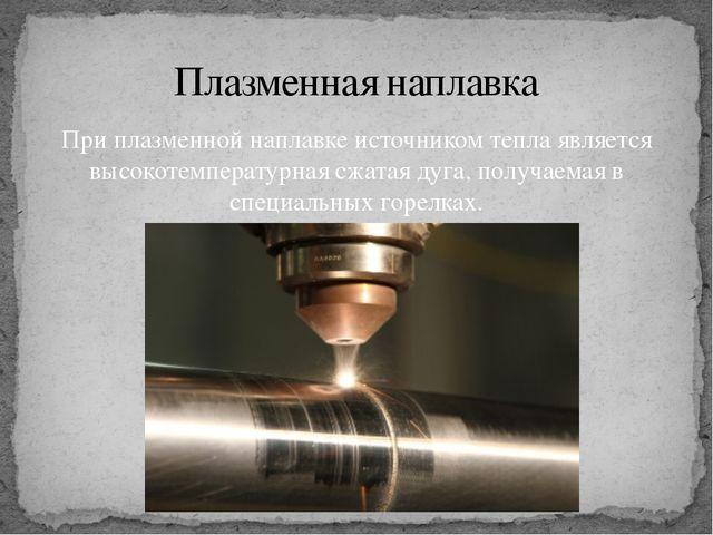 При плазменной наплавке источником тепла является высокотемпературная сжатая...