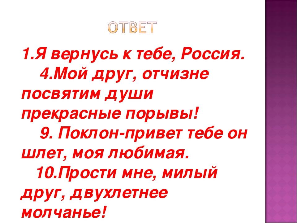 1.Я вернусь к тебе, Россия.   4.Мой друг, отчизне посвятим души прекрасные...
