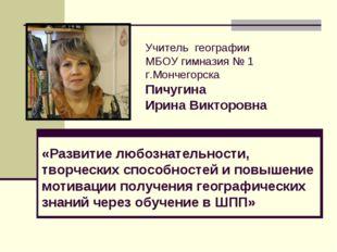 Учитель географии МБОУ гимназия № 1 г.Мончегорска Пичугина Ирина Викторовна «