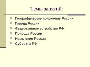 Темы занятий: Географическое положение России Города России Федеративное устр