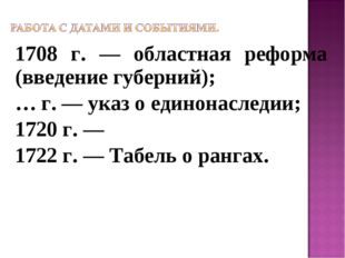 1708 г. — областная реформа (введение губерний); … г. — указ о единонаследии;
