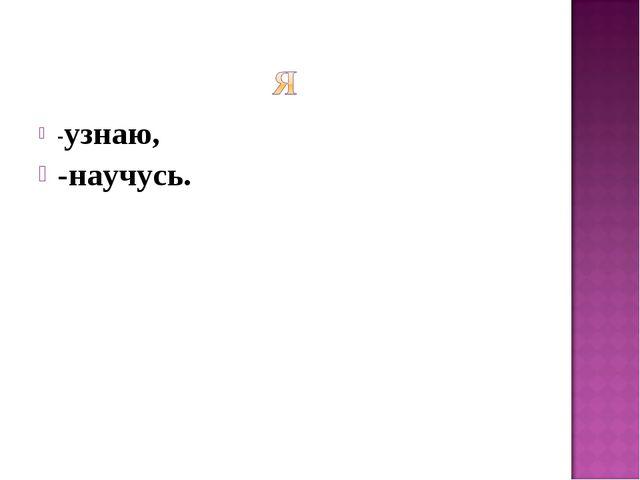 -узнаю, -научусь.