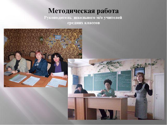 Методическая работа Руководитель школьного м/о учителей средних классов