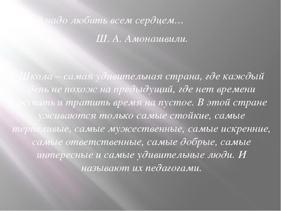 Детей надо любить всем сердцем… Ш. А. Амонашвили. Школа – самая удивите...