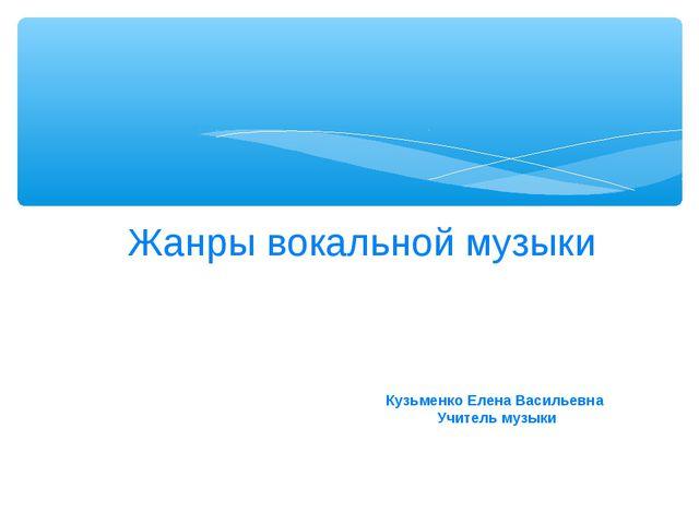 Жанры вокальной музыки Кузьменко Елена Васильевна Учитель музыки