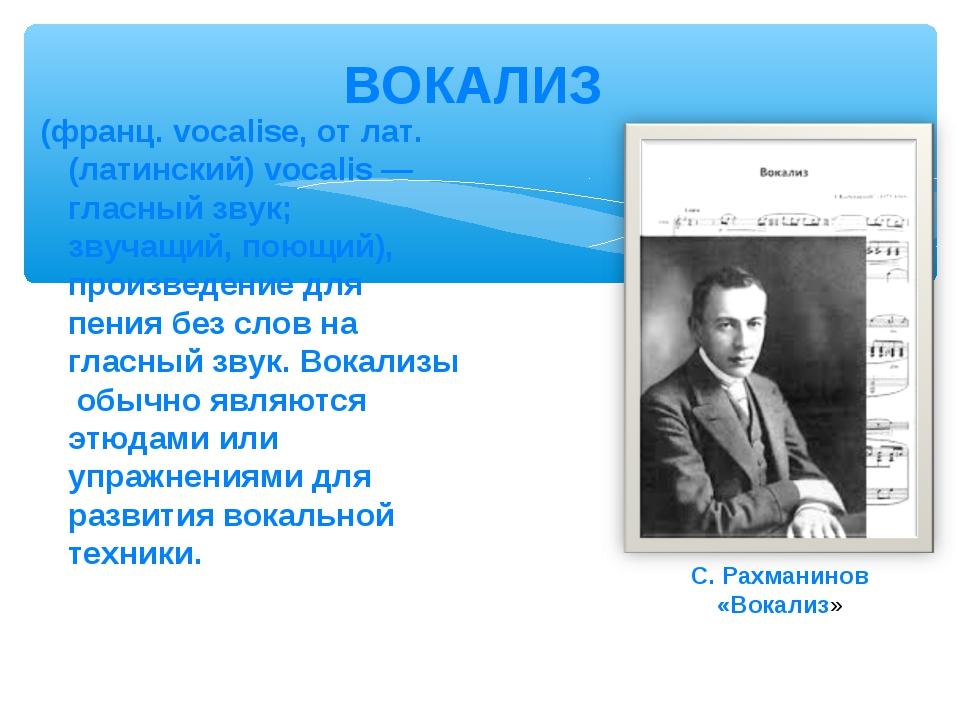 (франц. vocalise, от лат.(латинский) vocalis — гласный звук; звучащий, поющий...