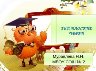 ТИП ПЛОСКИЕ ЧЕРВИ Муравлева Н.Н. МБОУ СОШ № 2