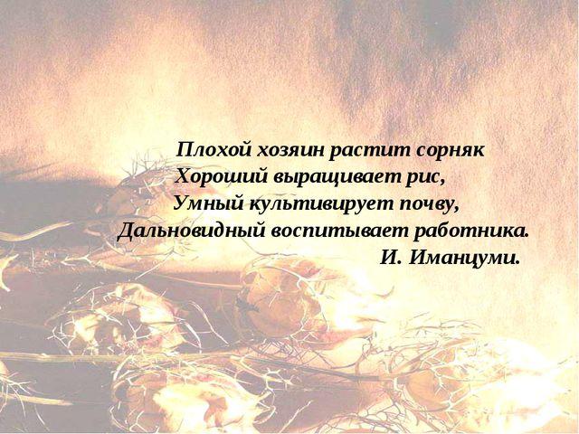 Плохой хозяин растит сорняк Хороший выращивает рис, Умный культивирует почву...