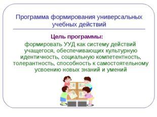 Программа формирования универсальных учебных действий Цель программы: формиро