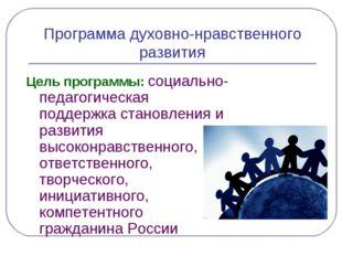 Программа духовно-нравственного развития Цель программы: социально- педагогич