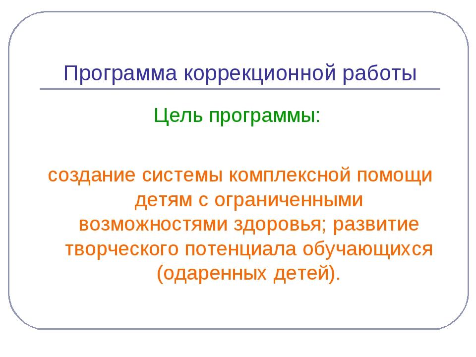 Программа коррекционной работы Цель программы: создание системы комплексной п...