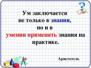Ум заключается не только в знании, но и в умении применять знания на практик