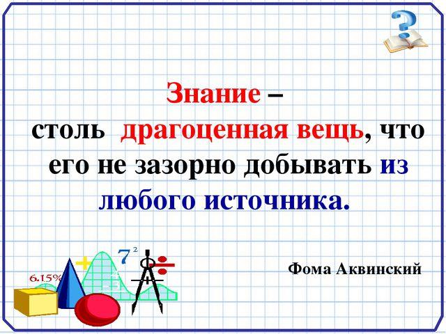 Знание – столь драгоценная вещь, что его не зазорно добывать из любого источ...