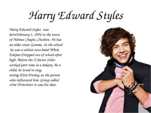 Harry Edward Styles Harry Edward Styles was bornFebruary 1, 1994 in the town