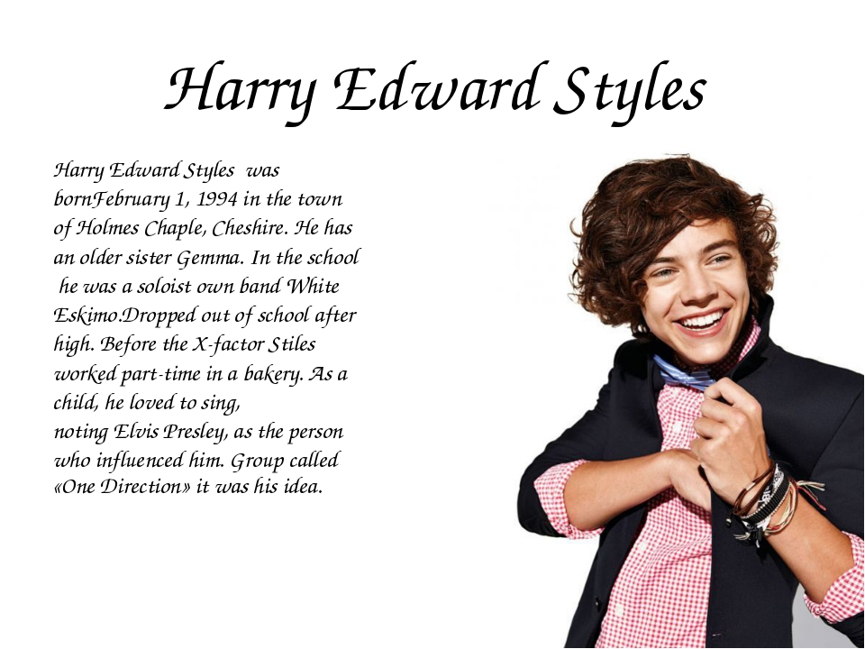 Harry Edward Styles Harry Edward Styles was bornFebruary 1, 1994 in the town...