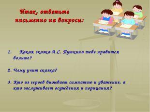 Какая сказка А.С. Пушкина тебе нравится больше? 2. Чему учит сказка? 3. Кто