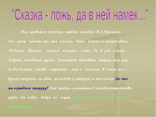 Мне нравится «Сказка о рыбаке и рыбке» А.С.Пушкина. Она учит ценить то, что