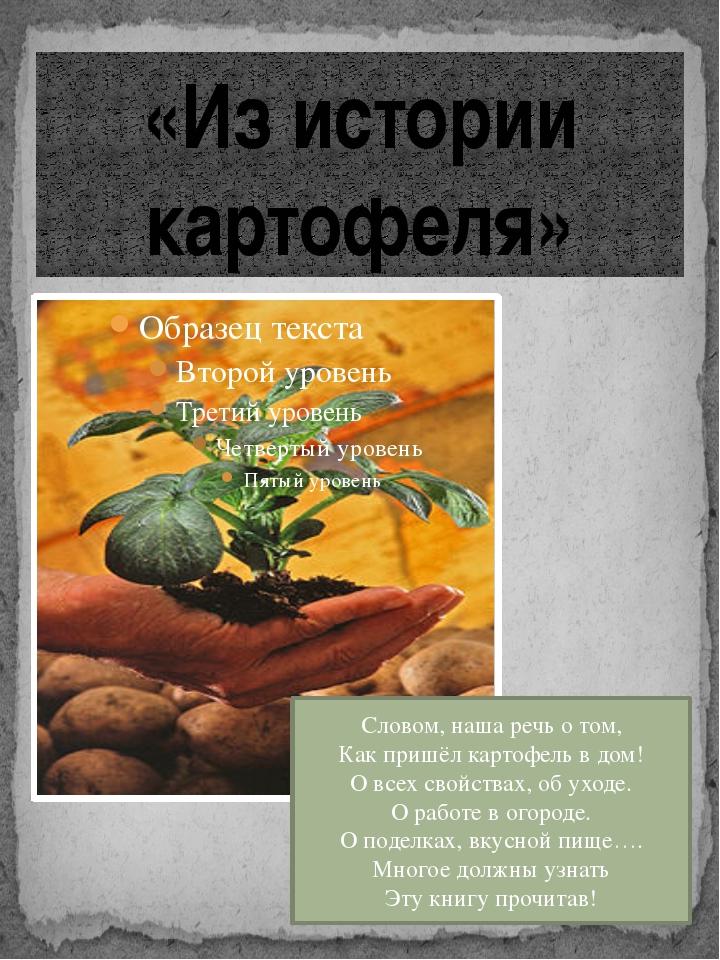 «Из истории картофеля» Словом, наша речь о том, Как пришёл картофель в дом! О...