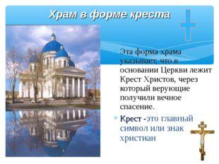 Храм в форме креста Эта форма храма указывает, что в основании Церкви лежит